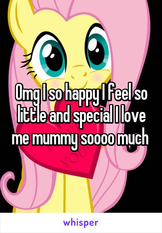 Omg I so happy I feel so little and special I love me mummy soooo much