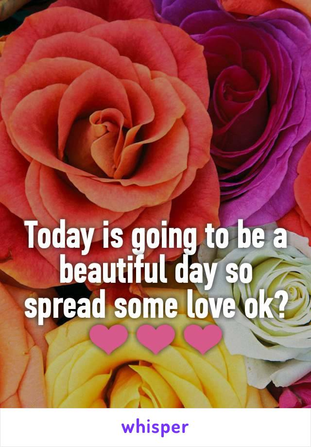 Today is going to be a beautiful day so spread some love ok?❤❤❤