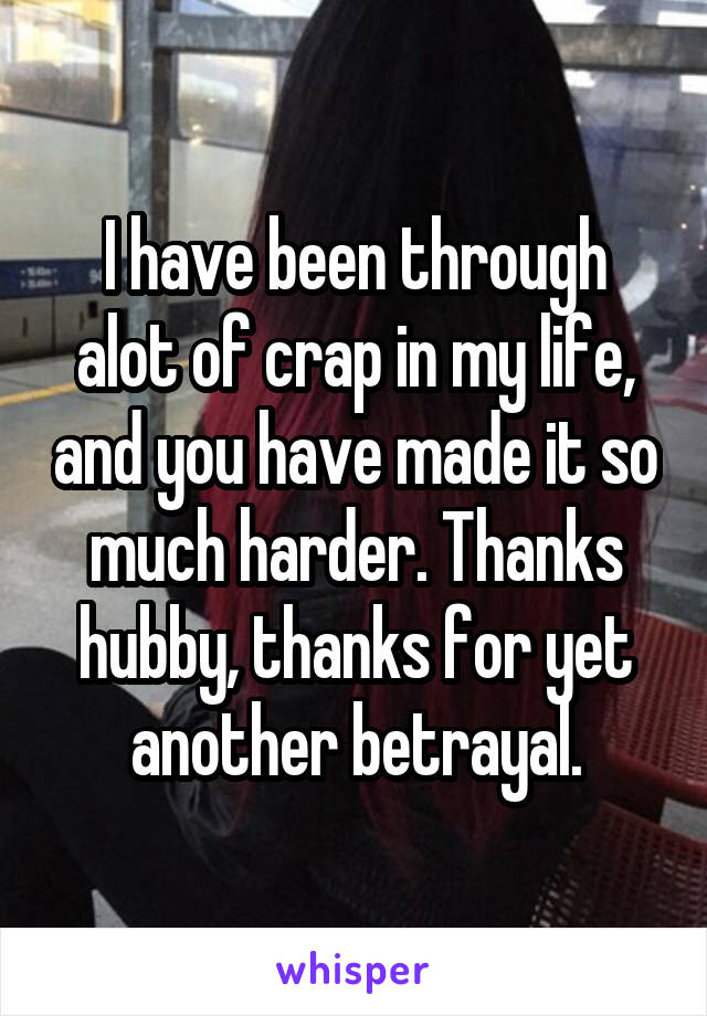 I have been through alot of crap in my life, and you have made it so much harder. Thanks hubby, thanks for yet another betrayal.