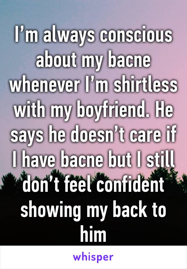 I'm always conscious about my bacne whenever I'm shirtless with my boyfriend. He says he doesn't care if I have bacne but I still don't feel confident showing my back to him