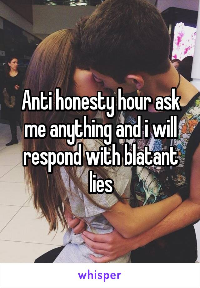 Anti honesty hour ask me anything and i will respond with blatant lies