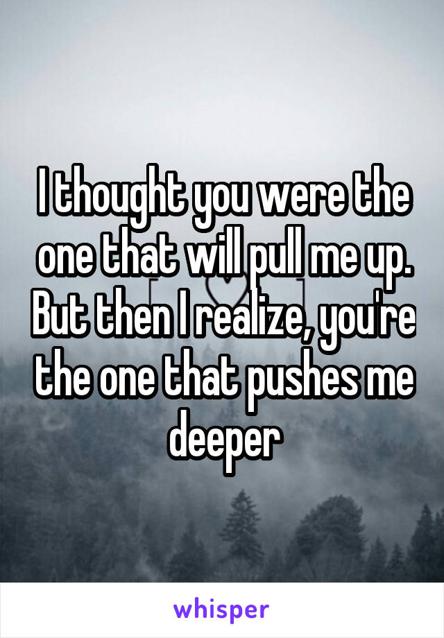 I thought you were the one that will pull me up. But then I realize, you're the one that pushes me deeper