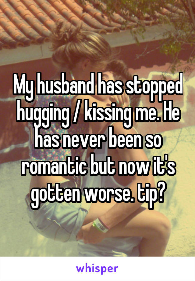 My husband has stopped hugging / kissing me. He has never been so romantic but now it's gotten worse. tip?