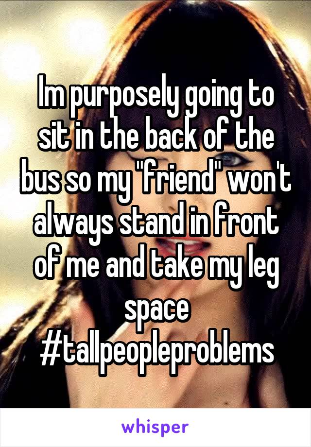 """Im purposely going to sit in the back of the bus so my """"friend"""" won't always stand in front of me and take my leg space #tallpeopleproblems"""