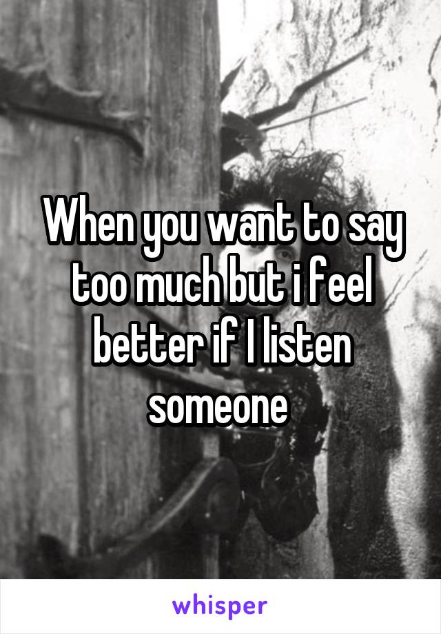 When you want to say too much but i feel better if I listen someone