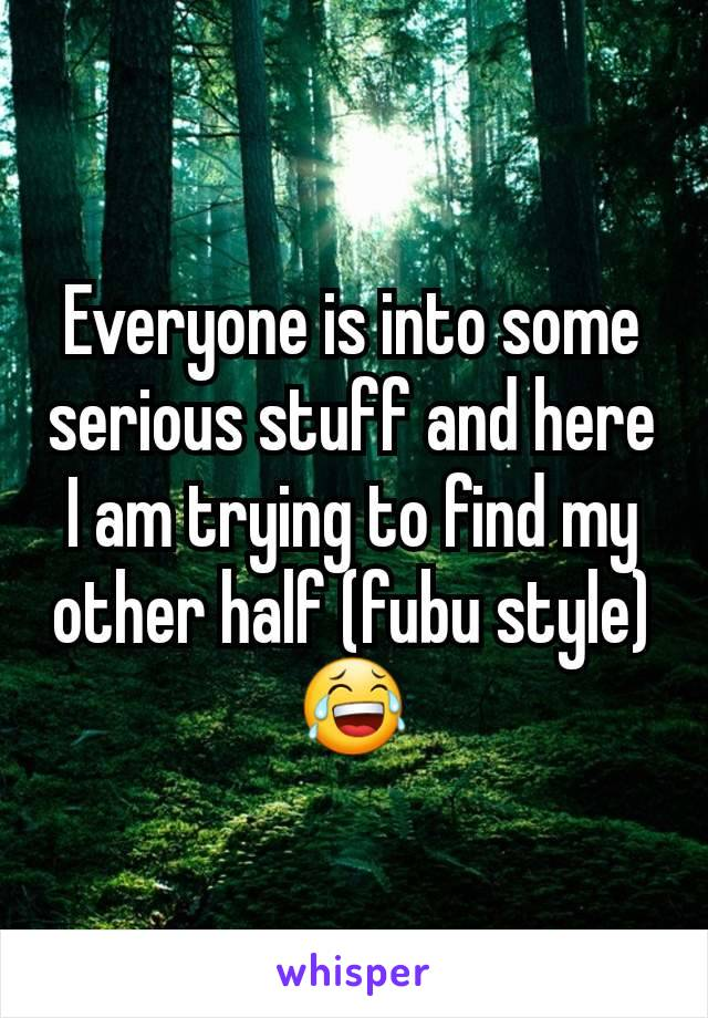 Everyone is into some serious stuff and here I am trying to find my other half (fubu style) 😂