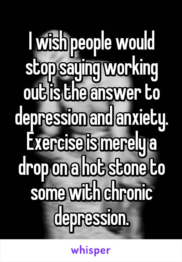 I wish people would stop saying working out is the answer to depression and anxiety. Exercise is merely a drop on a hot stone to some with chronic depression.