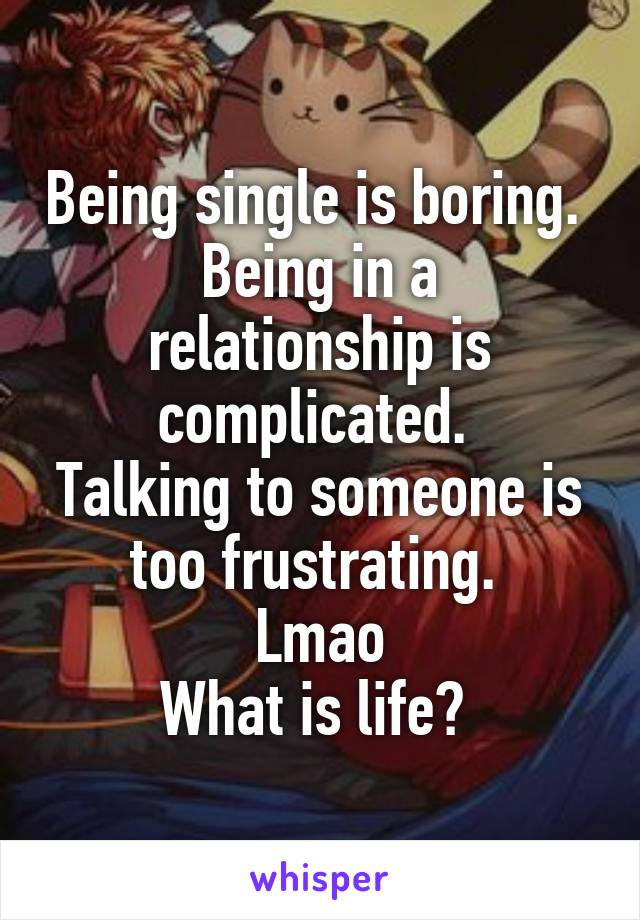 Being single is boring.  Being in a relationship is complicated.  Talking to someone is too frustrating.  Lmao What is life?
