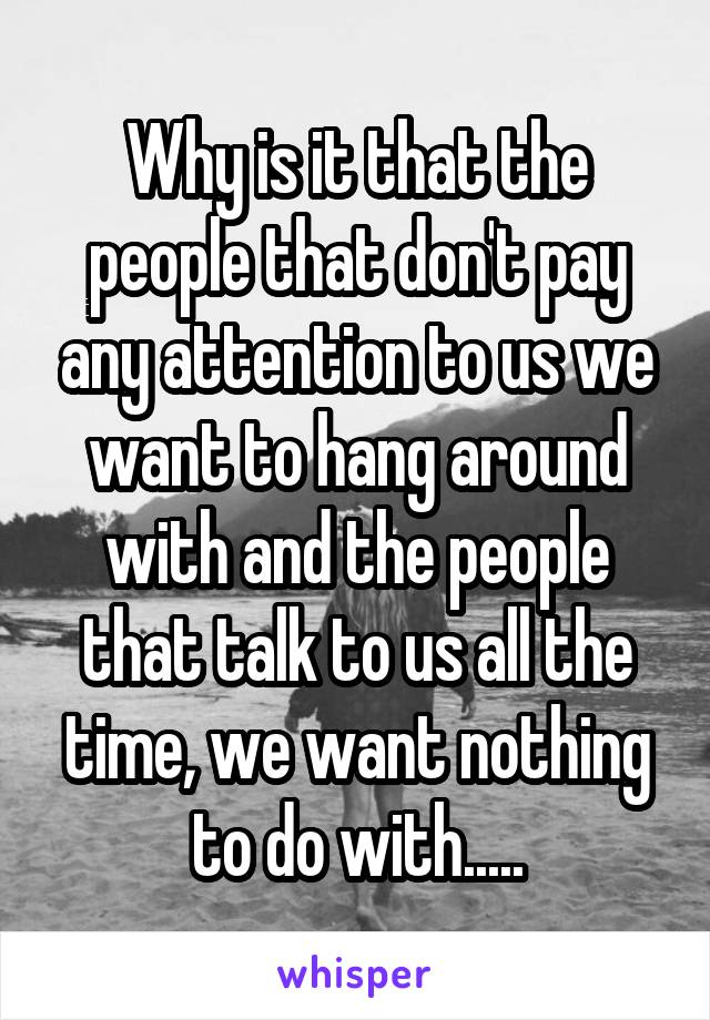 Why is it that the people that don't pay any attention to us we want to hang around with and the people that talk to us all the time, we want nothing to do with.....