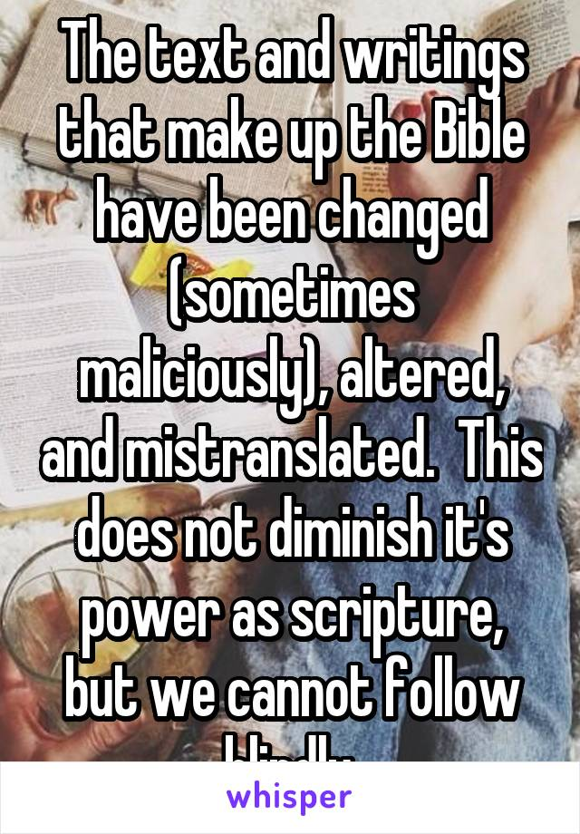 The text and writings that make up the Bible have been changed (sometimes maliciously), altered, and mistranslated.  This does not diminish it's power as scripture, but we cannot follow blindly.