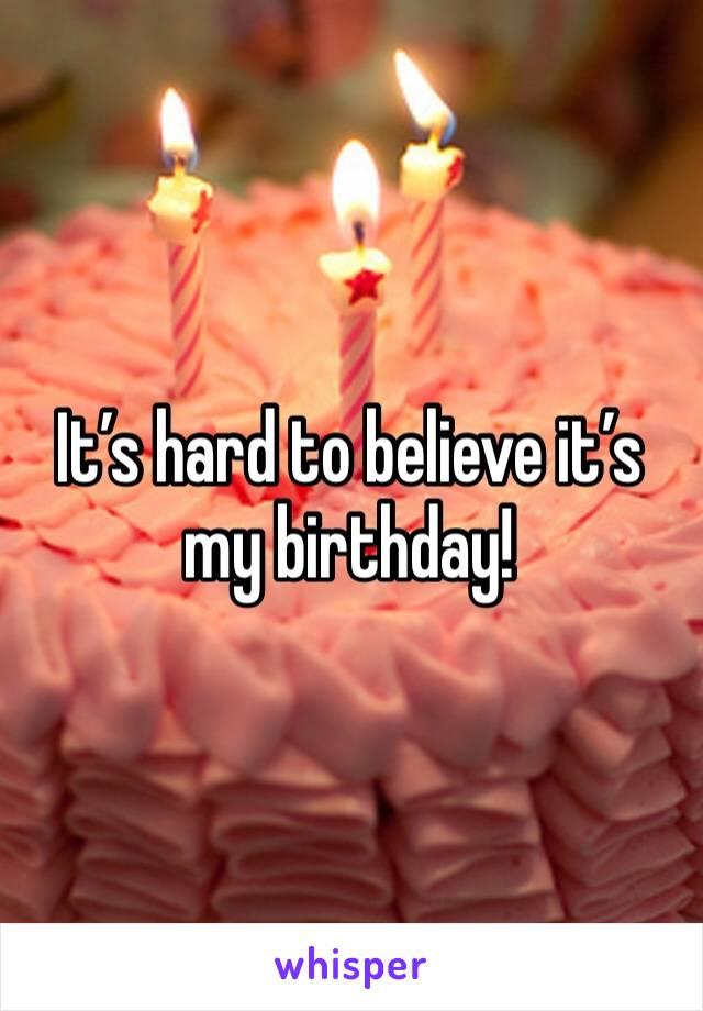 It's hard to believe it's my birthday!