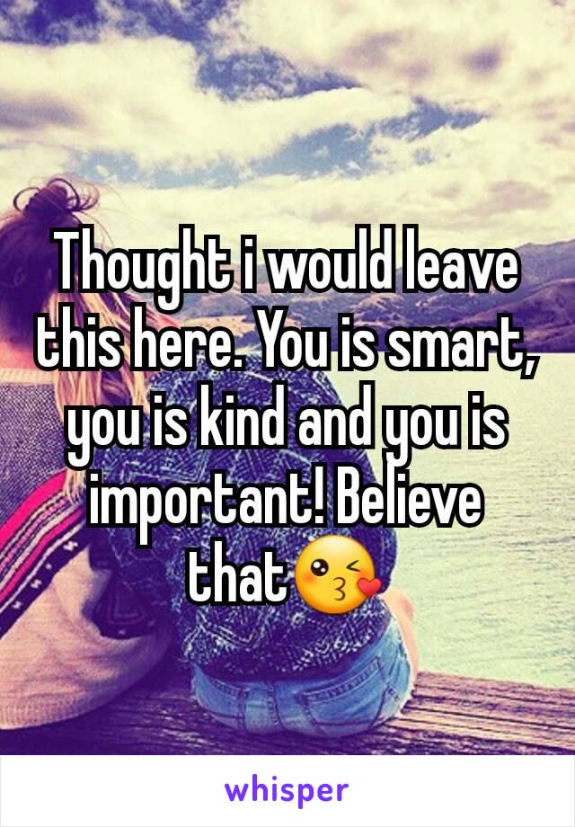 Thought i would leave this here. You is smart, you is kind and you is important! Believe that😘