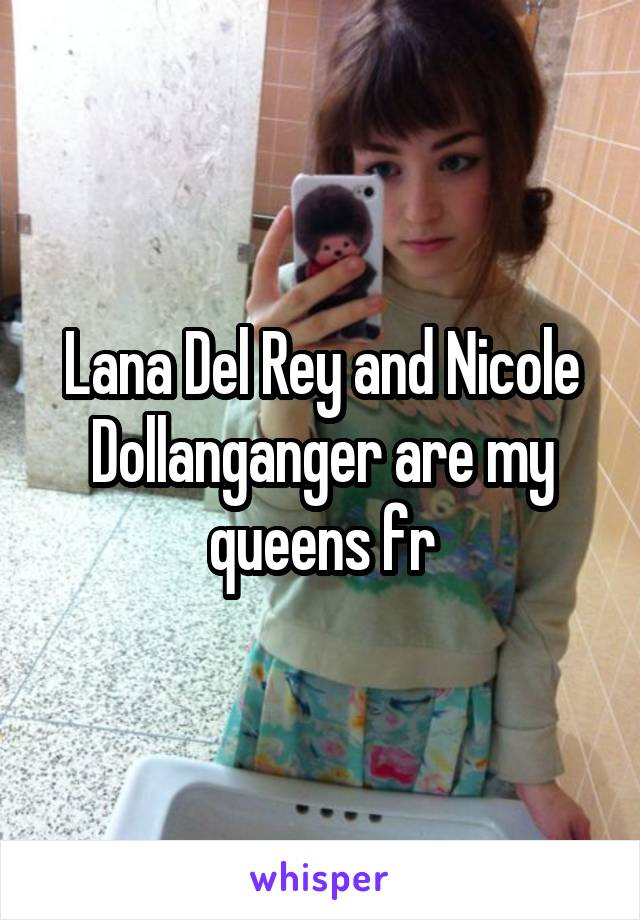 Lana Del Rey and Nicole Dollanganger are my queens fr