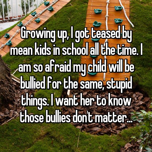Growing up, I got teased by mean kids in school all the time. I am so afraid my child will be bullied for the same, stupid things. I want her to know those bullies don't matter...