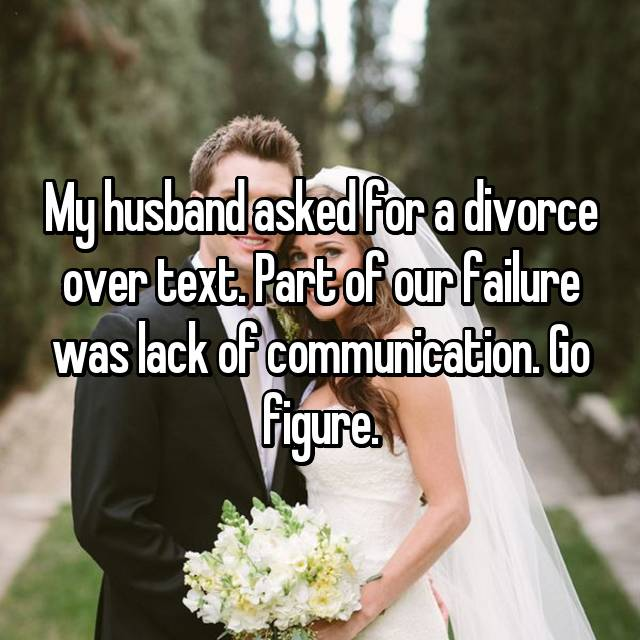 My husband asked for a divorce over text. Part of our failure was lack of communication. Go figure.