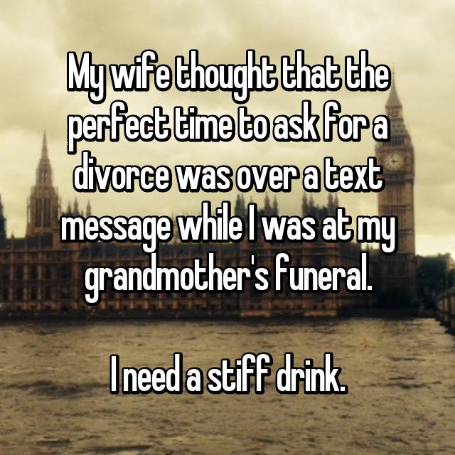 My wife thought that the perfect time to ask for a divorce was over a text message while I was at my grandmother's funeral.  I need a stiff drink.