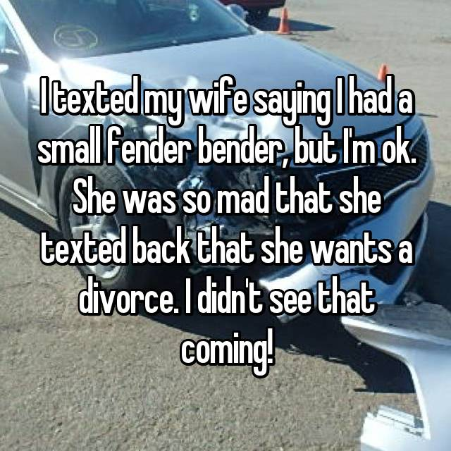 I texted my wife saying I had a small fender bender, but I'm ok. She was so mad that she texted back that she wants a divorce. I didn't see that coming!