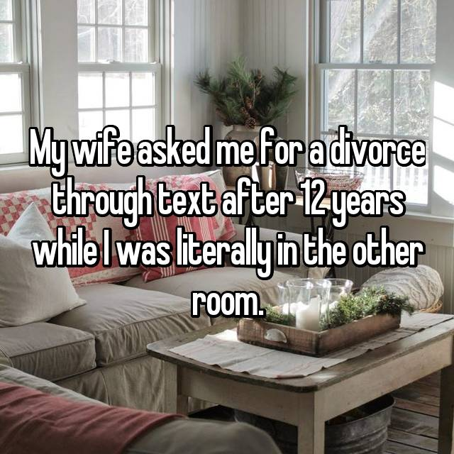 My wife asked me for a divorce through text after 12 years while I was literally in the other room.