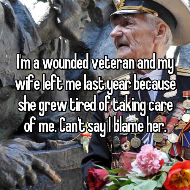 I'm a wounded veteran and my wife left me last year because she grew tired of taking care of me. Can't say I blame her.