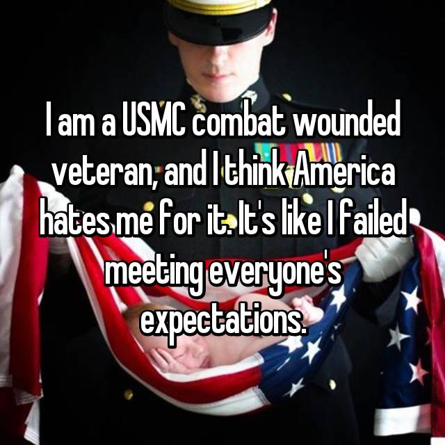 I am a USMC combat wounded veteran, and I think America hates me for it. It's like I failed meeting everyone's expectations.