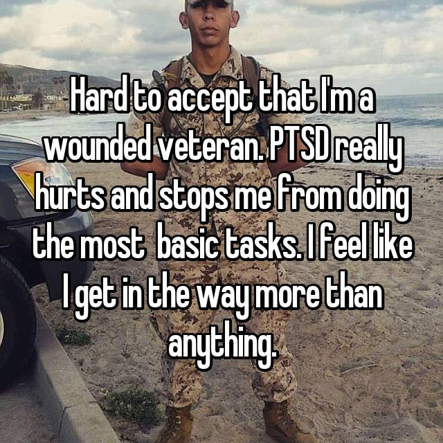 Hard to accept that I'm a wounded veteran. PTSD really hurts and stops me from doing the most  basic tasks. I feel like I get in the way more than anything.