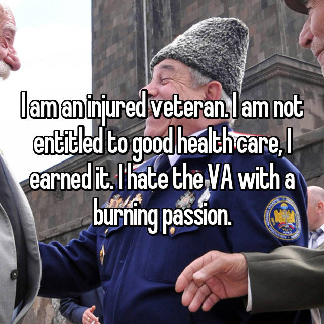 I am an injured veteran. I am not entitled to good health care, I earned it. I hate the VA with a burning passion.