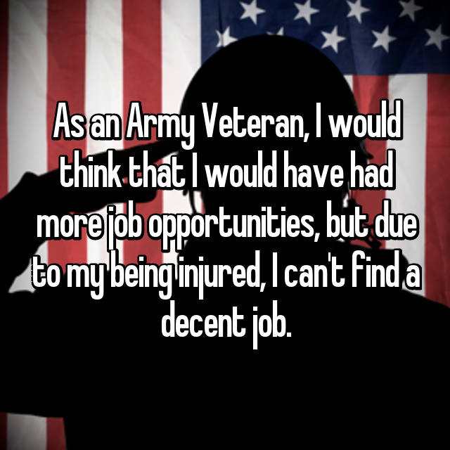 As an Army Veteran, I would think that I would have had more job opportunities, but due to my being injured, I can't find a decent job.