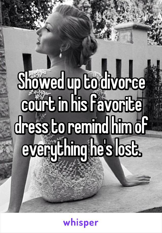 Showed up to divorce court in his favorite dress to remind him of everything he's lost.