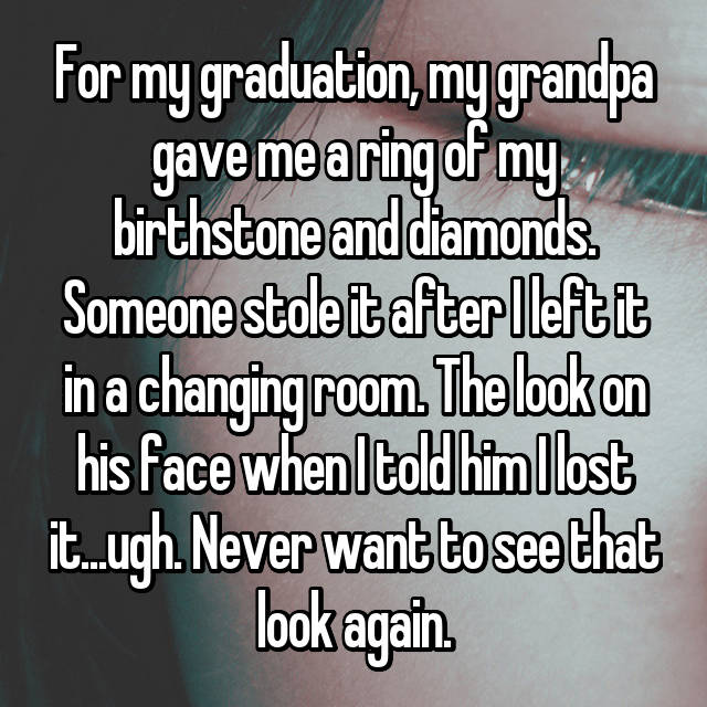 For my graduation, my grandpa gave me a ring of my birthstone and diamonds. Someone stole it after I left it in a changing room. The look on his face when I told him I lost it...ugh. Never want to see that look again.