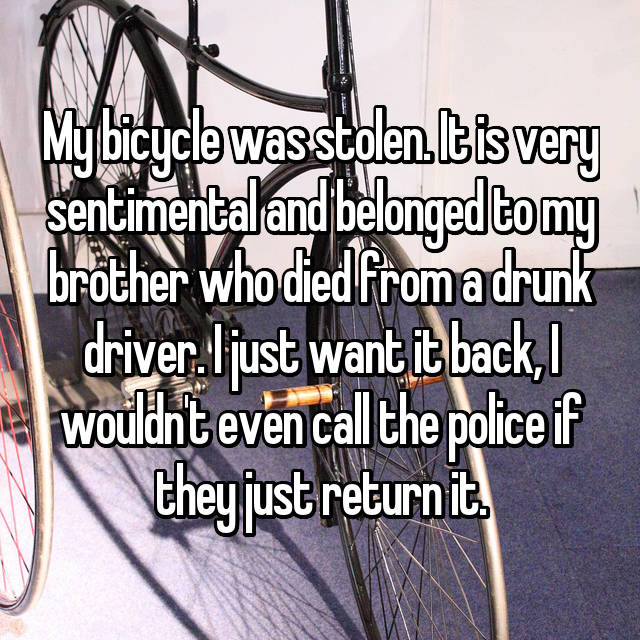 My bicycle was stolen. It is very sentimental and belonged to my brother who died from a drunk driver. I just want it back, I wouldn't even call the police if they just return it.