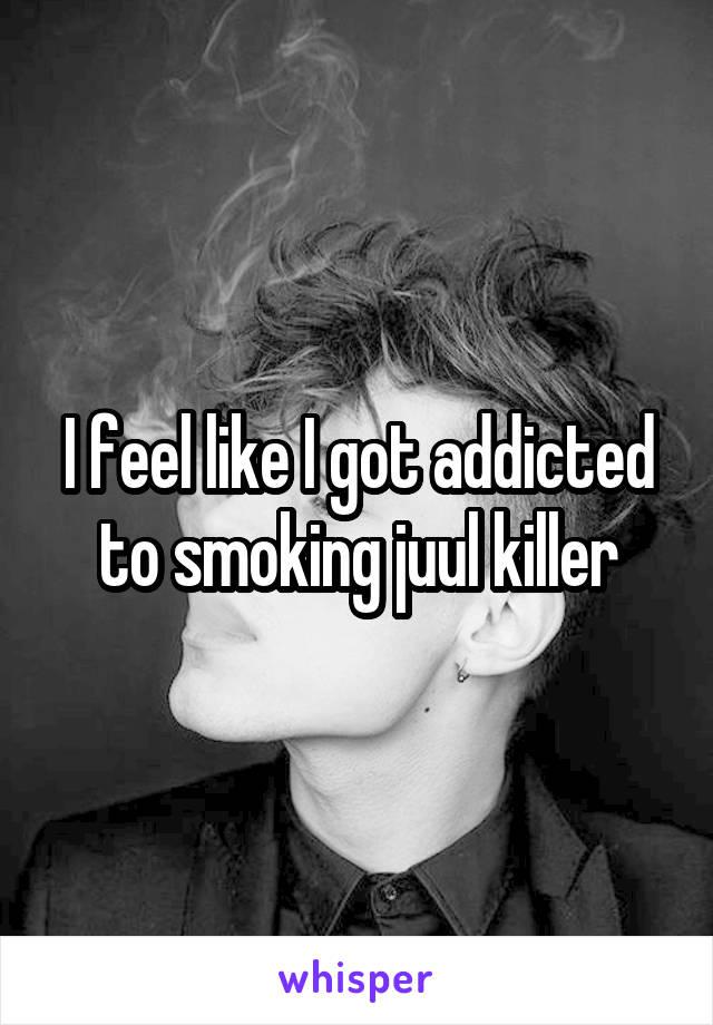 I feel like I got addicted to smoking juul killer