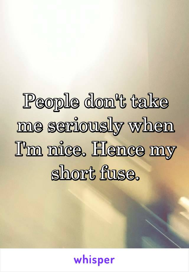 People don't take me seriously when I'm nice. Hence my short fuse.