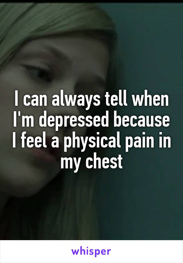 I can always tell when I'm depressed because I feel a physical pain in my chest