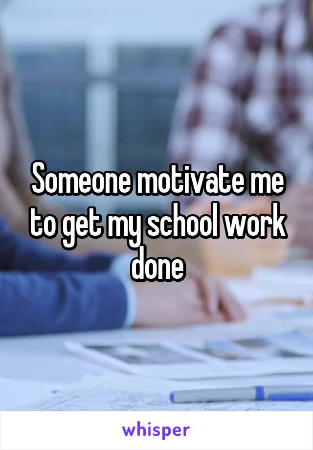 Someone motivate me to get my school work done
