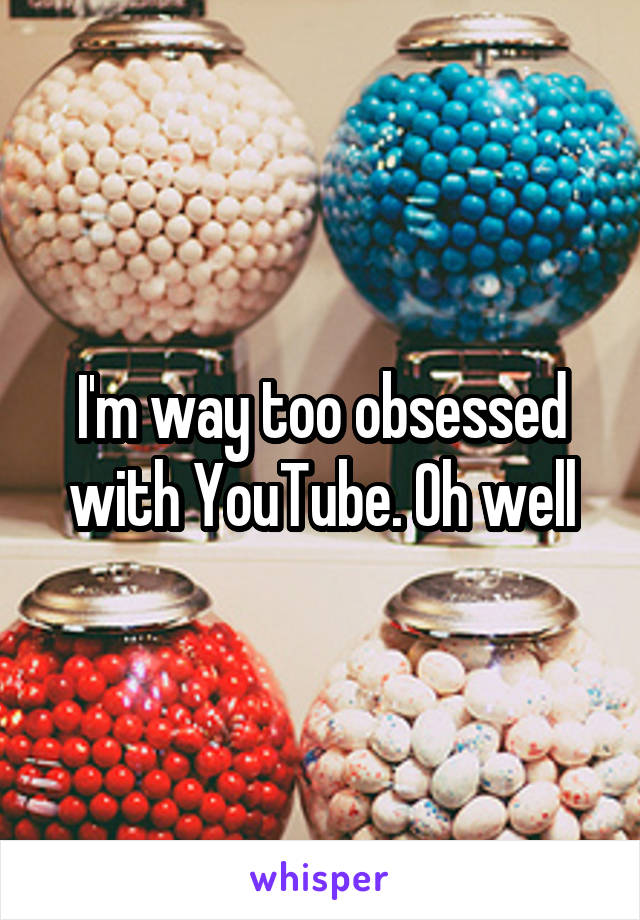 I'm way too obsessed with YouTube. Oh well