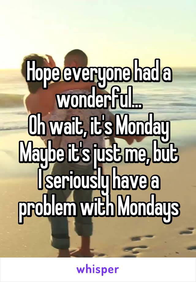 Hope everyone had a wonderful... Oh wait, it's Monday Maybe it's just me, but I seriously have a problem with Mondays