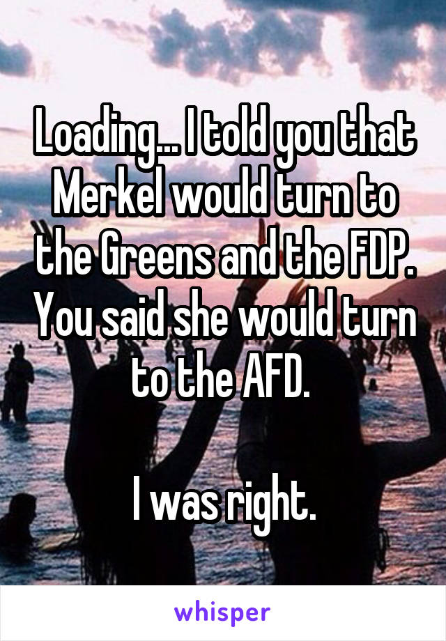 Loading... I told you that Merkel would turn to the Greens and the FDP. You said she would turn to the AFD.   I was right.
