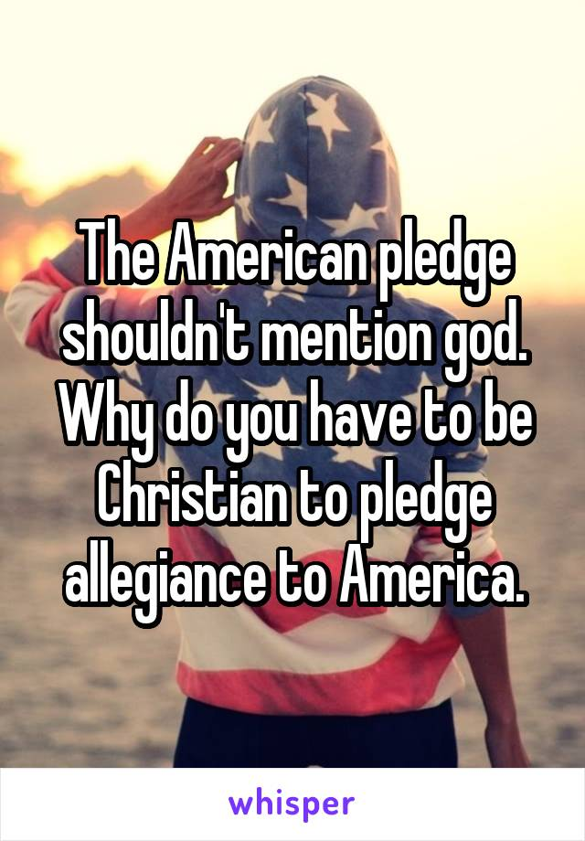 The American pledge shouldn't mention god. Why do you have to be Christian to pledge allegiance to America.