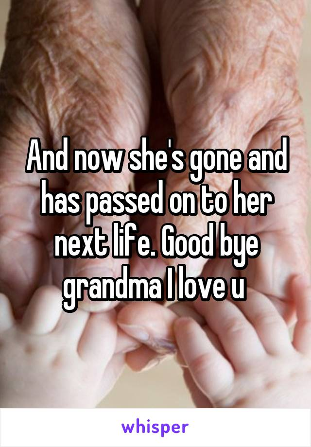 And now she's gone and has passed on to her next life. Good bye grandma I love u