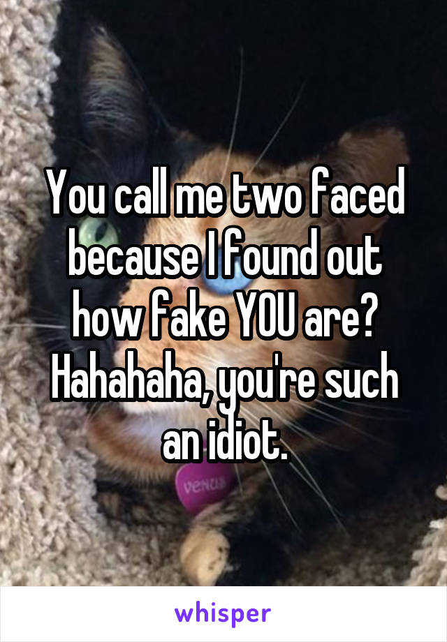You call me two faced because I found out how fake YOU are? Hahahaha, you're such an idiot.