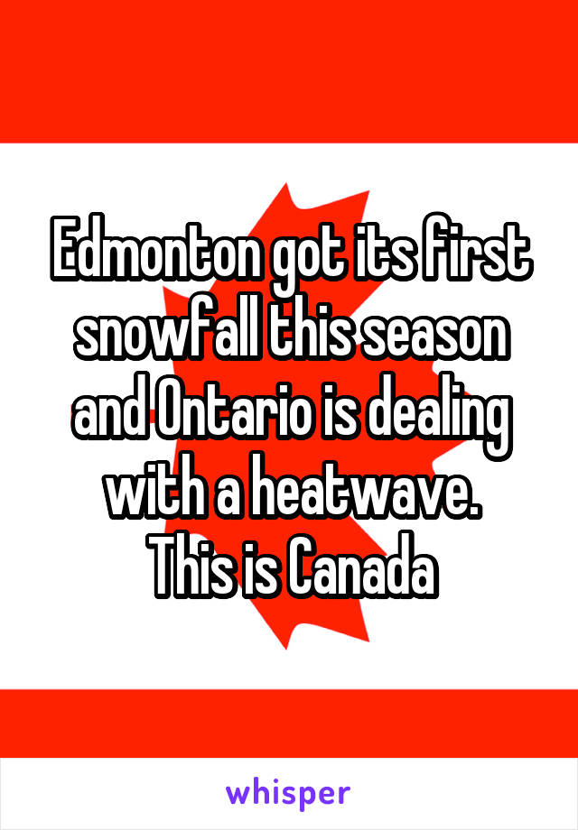 Edmonton got its first snowfall this season and Ontario is dealing with a heatwave. This is Canada