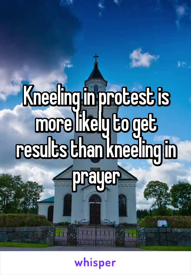 Kneeling in protest is more likely to get results than kneeling in prayer