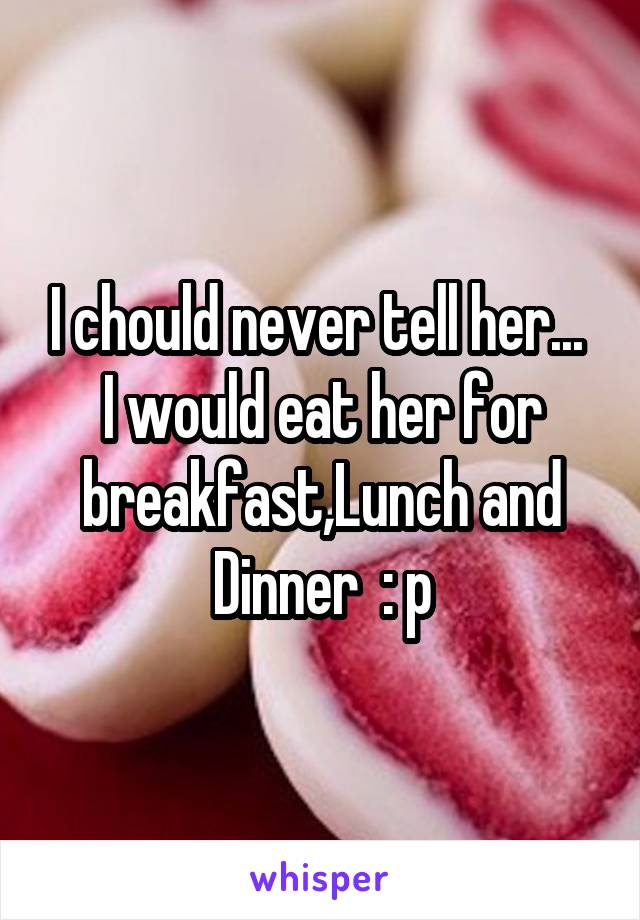 I chould never tell her...  I would eat her for breakfast,Lunch and Dinner  : p