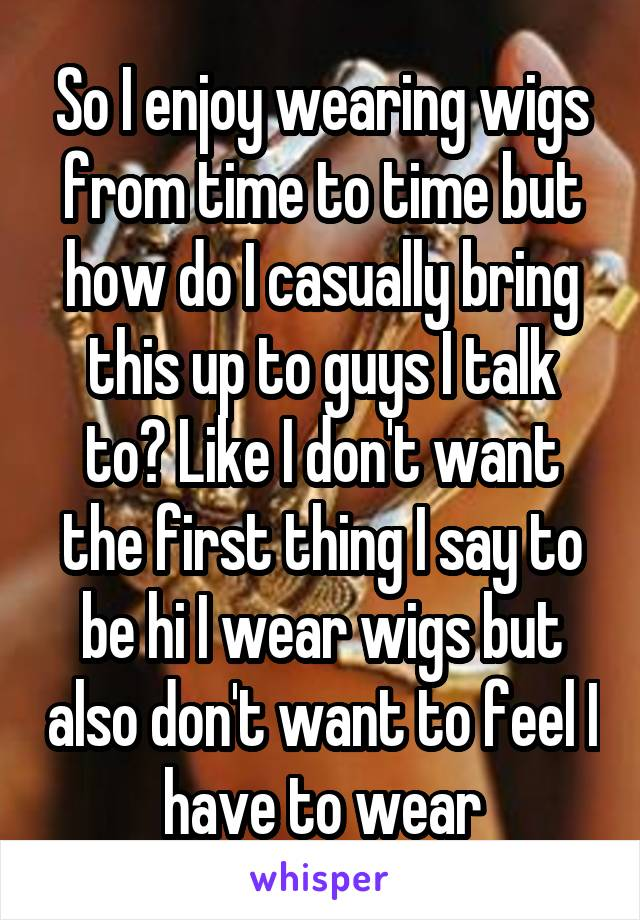 So I enjoy wearing wigs from time to time but how do I casually bring this up to guys I talk to? Like I don't want the first thing I say to be hi I wear wigs but also don't want to feel I have to wear