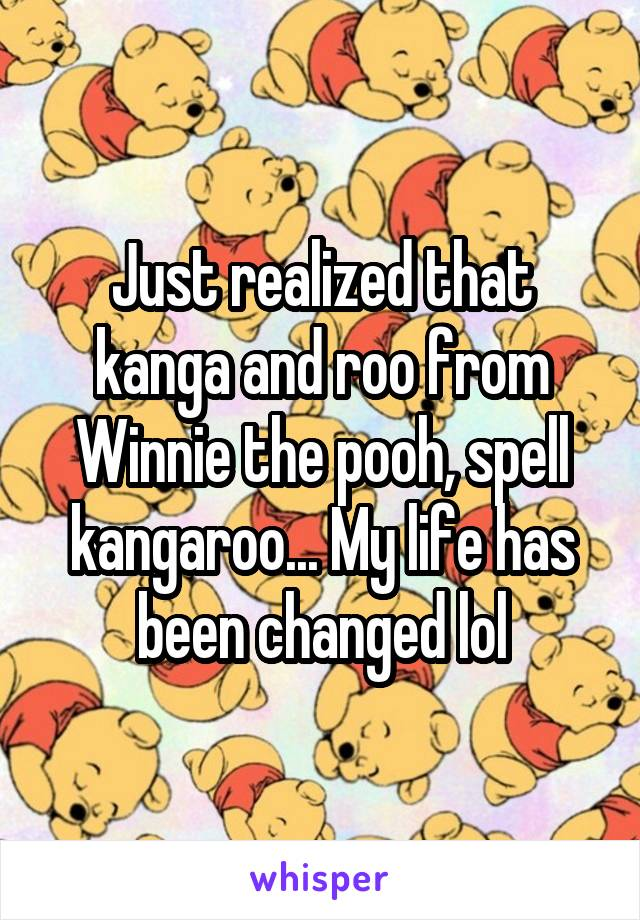 Just realized that kanga and roo from Winnie the pooh, spell kangaroo... My life has been changed lol