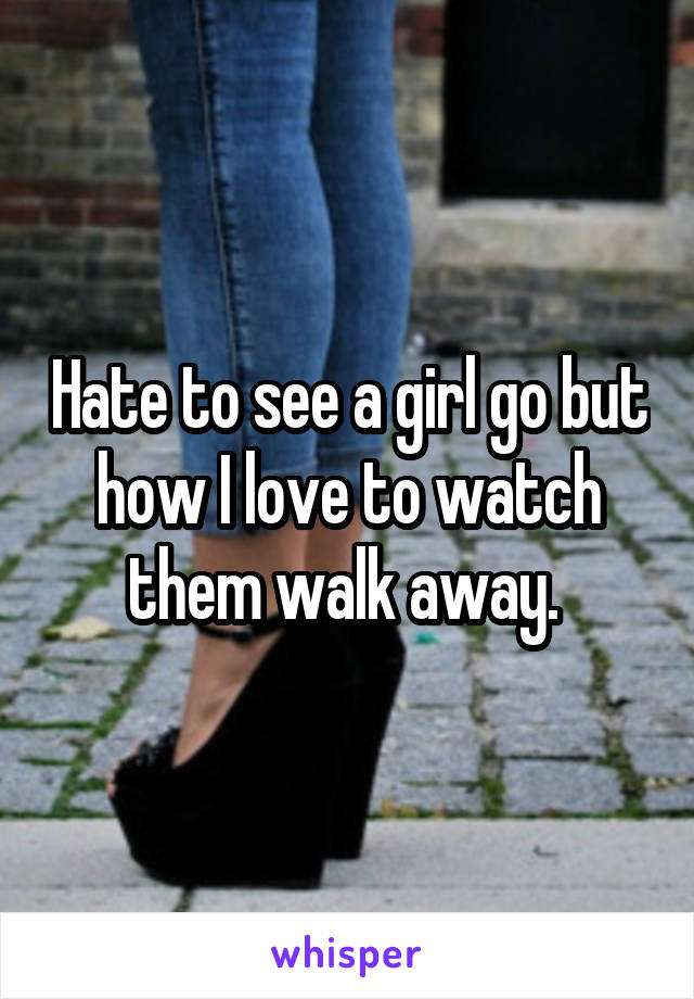 Hate to see a girl go but how I love to watch them walk away.