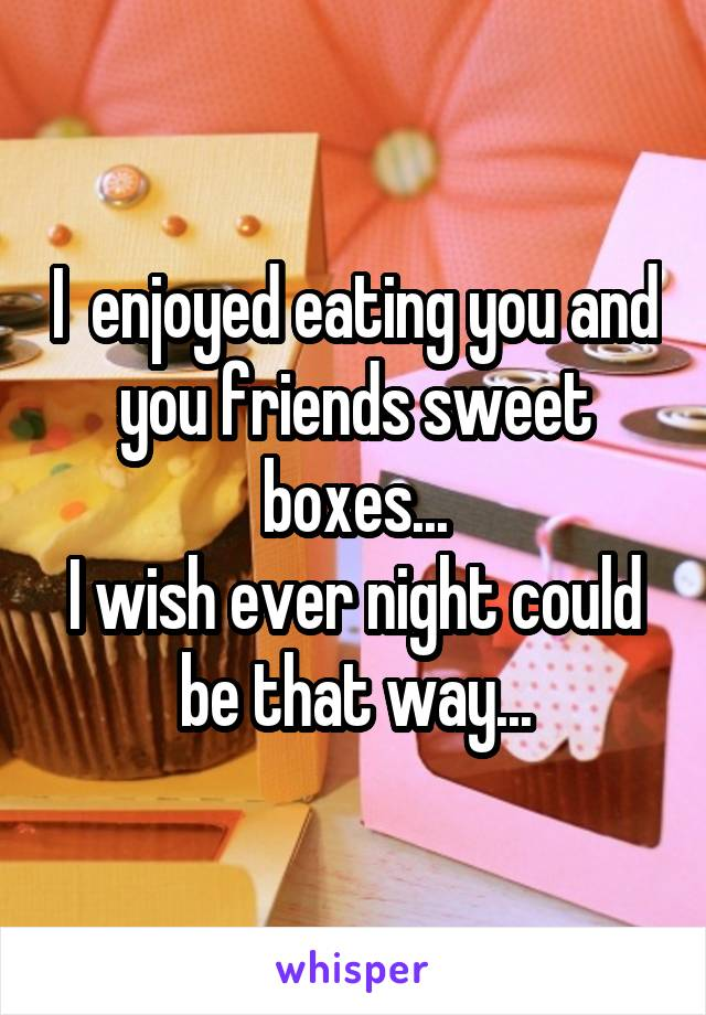 I  enjoyed eating you and you friends sweet boxes... I wish ever night could be that way...