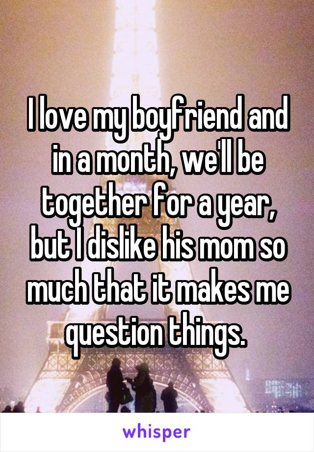 I love my boyfriend and in a month, we'll be together for a year, but I dislike his mom so much that it makes me question things.