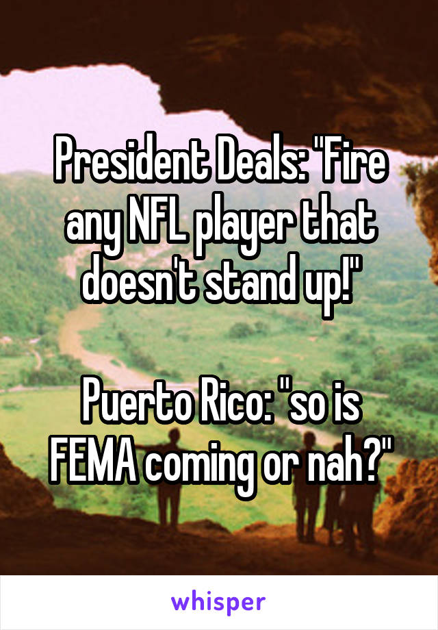 """President Deals: """"Fire any NFL player that doesn't stand up!""""  Puerto Rico: """"so is FEMA coming or nah?"""""""