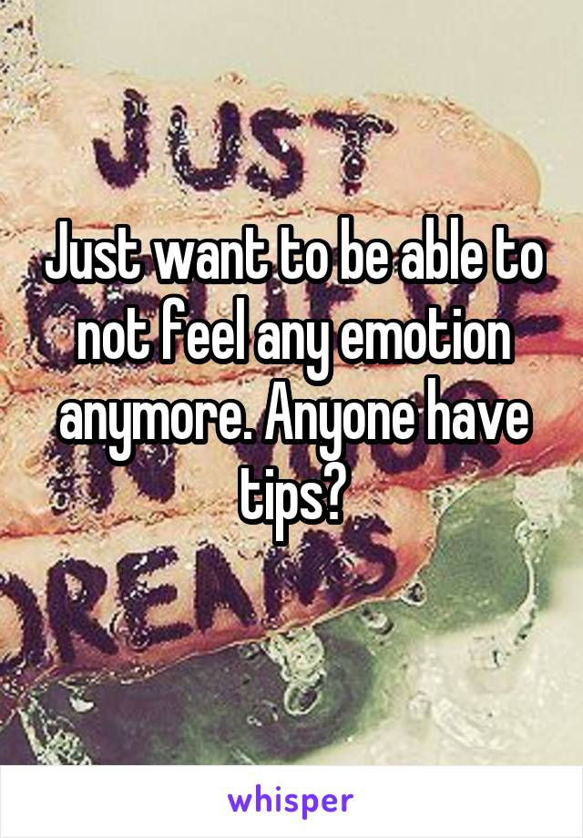 Just want to be able to not feel any emotion anymore. Anyone have tips?